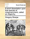 A Short Dissertation upon That Species of Misgovernment, Called an Oligarchy, Gregory Sharpe, 1170416098