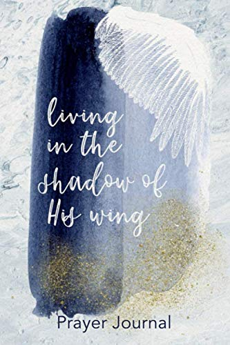 Living in the Shadow of His Wing: Prayer Journal for Women of Faith (4 Month Devotional Notebooks)