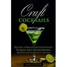 Craft Cocktails: Become a Master Bartender with 54 Quick, Easy and Affordable Recipes for Your Best Parties (Bar Book Book 1)