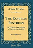 The Egyptian Pantheon: An Explanatory Catalogue of Egyptian Antiquities (Classic Reprint)
