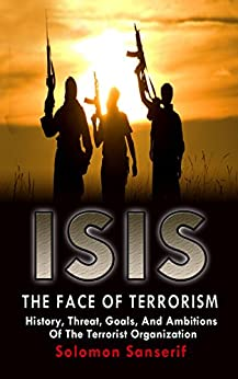 ISIS: The Face Of Terrorism, Ideology, Goals Of The Terrorist Organization And How It Completely Goes Against Islam (ISIS, Daesh, ISIL, Islamic State, Al Qaeda, Terrorism, Islam) by [Sansesif, Solomon]