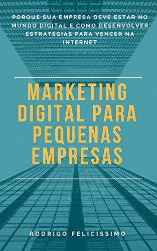 Marketing Digital para Pequenas Empresas: Porque sua Empresa deve estar no Mundo Digital e Como desenvolver Estratégias para Vencer na Internet