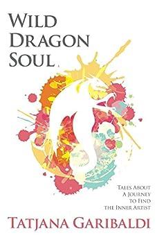 Wild Dragon Soul: Tales About a Journey to Find the Inner Artist by [Garibaldi, Tatjana]