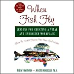 When Fish Fly: Lessons for Creating a Vital and Energizing Workplace from the World Famous Pike Place Fish Market | John Yokoyama,Joseph Michelli