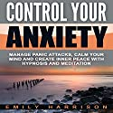 Control Your Anxiety: Manage Panic Attacks, Calm Your Mind and Create Inner Peace with Hypnosis and Meditation Speech by Emily Harrison Narrated by  SereneDream Studios