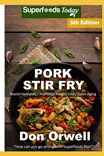 Pork Stir Fry: Over 70 Quick & Easy Gluten Free Low Cholesterol Whole Foods Recipes full of Antioxidants & Phytochemicals by Don Orwell