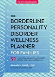 The Borderline Personality Disorder Wellness Planner for Families: 52 Weeks of Hope, Inspiration, and Mindful Ideas for Greater Peace and Happiness ... Personality Disorder Wellness Series)