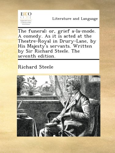 The funeral: or, grief a-la-mode. A comedy. As it is acted at the Theatre-Royal in Drury-Lane, by His Majesty's servants. Written by Sir Richard Steele. The seventh edition. PDF ePub ebook