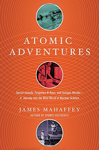 Atomic Adventures: Secret Islands, Forgotten N-Rays, and Isotopic Murder: A Journey into the Wild World of Nuclear Science cover