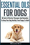 Essential Oils For Dogs: 40 Safe & Effective Therapies And Remedies To Keep Your Dog Healthy From Puppy To Adult (Essential Oils For Pets, Essential Oils For Dogs)