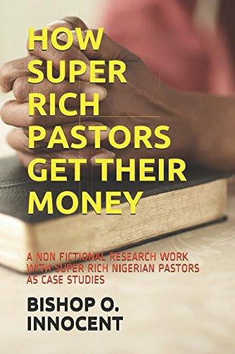 HOW SUPER RICH PASTORS GET THEIR MONEY: A NON FICTIONAL RESEARCH WORK WITH SUPER RICH NIGERIAN PASTORS AS CASE STUDIES ebook