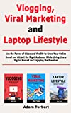 Vlogging, Viral Marketing and Laptop Lifestyle: Use the Power of Video and Virality to Grow Your...