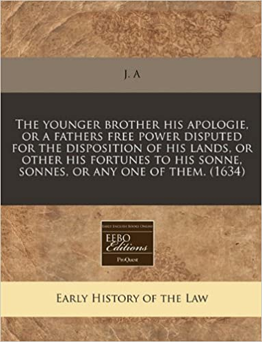 Book The younger brother his apologie, or a fathers free power disputed for the disposition of his lands, or other his fortunes to his sonne, sonnes, or any one of them. (1634)