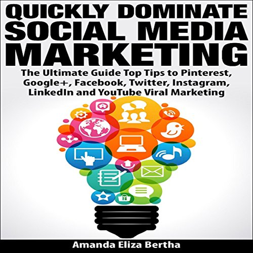 Quickly Dominate Social Media Marketing: The Ultimate Guide: Top Tips to Pinterest, Google+, Facebook, Twitter, Instagram, LinkedIn, and YouTube Viral Marketing