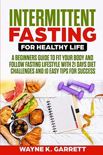 Intermittent Fasting For Healthy Life: A Beginners Guide To Fit Your Body And Follow Fasting Lifestyle With 21 Days Diet Challenges And 10 Easy Tips For Success ()