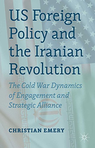 Download US Foreign Policy and the Iranian Revolution: The Cold War Dynamics of Engagement and Strategic Alliance Pdf