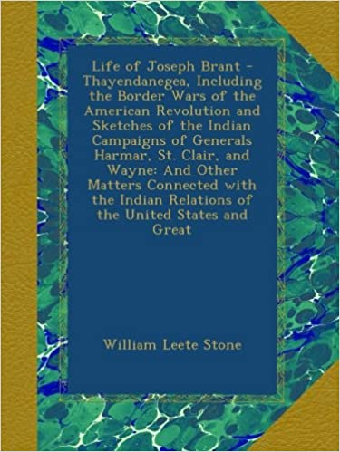 Life of Joseph Brant - Thayendanegea, Including the Border Wars of the American Revolution and Sketches of the Indian Campaigns of Generals Harmar, ... Relations of the United States and Great