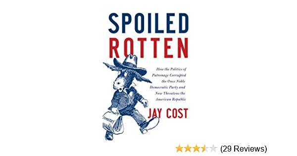 Spoiled Rotten >> Spoiled Rotten How The Politics Of Patronage Corrupted The Once