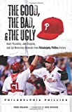 The Good, the Bad, & the Ugly: Philadelphia Phillies: Heart-Pounding, Jaw-Dropping, and Gut-Wrenching Moments from Philadelphia Phillies History