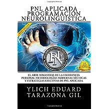 PNL APLICADA, Programación Neurolingüística: El Arte Magistral de la Excelencia Personal, Metodologías Modernas, Técnicas y Estrategias Efectivas de ... Volumen 1 de 3) (Volume 1) (Spanish Edition)