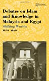 Debates on Islam and Knowledge in Malaysia and Egypt : Shifting Worlds, Abaza, Mona, 0700715053
