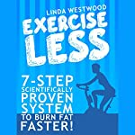 Exercise Less (4th Edition): 7-Step Scientifically PROVEN System to Burn Fat Faster with LESS Exercise! | Linda Westwood