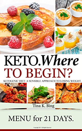 Keto: Where to begin? Easy keto recipes. A Sensible Approach to Losing Weight. Recipes that make your body better. by [Bing, Tina K.]