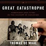 Great Catastrophe: Armenians and Turks in the Shadow of Genocide | Thomas de Waal