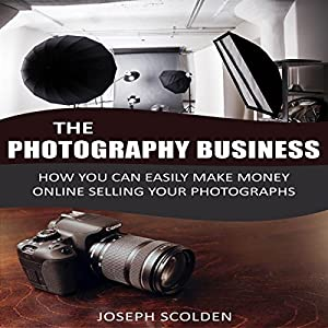 Photography Business: How You Can Easily Make Money Online Selling Your Photographs Audiobook