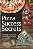 Pizza Success Secrets: The 7 Things You Must Do To Have A Highly Profitable Pizza Business
