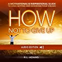 How Not to Give Up : A Motivational & Inspirational Guide to Goal Setting and Achieving your Dreams (Inspirational Books Series) Audiobook by R. L. Adams Narrated by Smokey Rivers