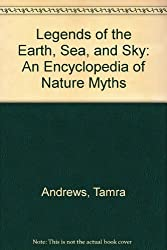 Legends of the Earth, Sea, and Sky: An Encyclopedia of Nature Myths