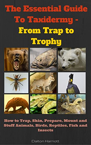 The Essential Guide To Taxidermy - From Trap to Trophy: How to Trap, Skin, Prepare, Mount and Stuff Animals, Birds, Reptiles, Fish and Insects by [Harriott, Dalton]