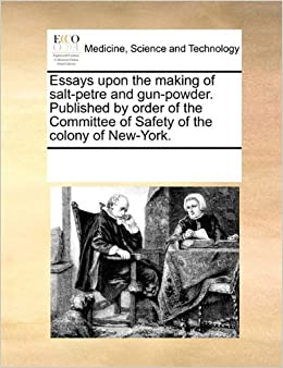 Essays upon the making of salt-petre and gun-powder. Published by order of the Committee of Safety of the colony of New-York.