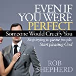 Even If You Were Perfect, Someone Would Crucify You: Stop Trying to Please People. Start Pleasing God | Rob Shepherd