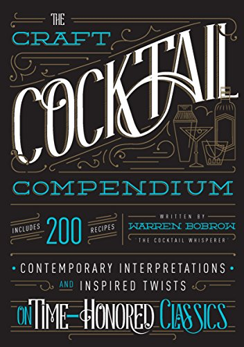 The Craft Cocktail Compendium: Contemporary Interpretations and Inspired Twists on Time-Honored Classics by Warren Bobrow