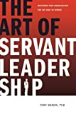 The Art of Servant Leadership: Designing Your Organization for the Sake of Others, Tony Baron, 1604943904