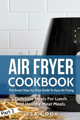 Air Fryer Cookbook: The Smart Step-by-Step Guide To Easy Air Frying. Part 2: Delicious Meals For Lunch And Healthy Meat Meals (Volume 2) by Lisa Cook