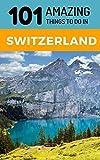101 Amazing Things to Do in Switzerland: Switzerland Travel Guide