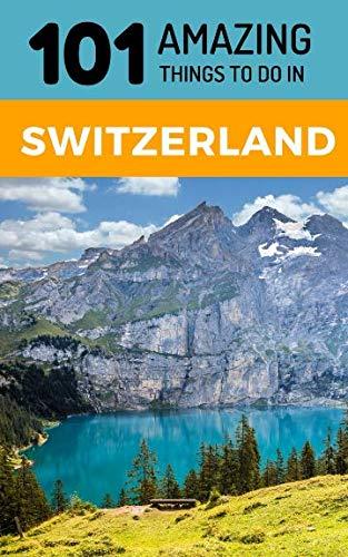 101 Amazing Things to Do in Switzerland: Switzerland Travel Guide...