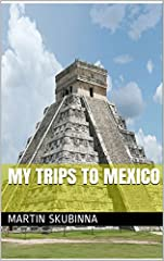 My trips to Tijuana, Mexico City, Cancun, Aztec and Maya Pyramids.
