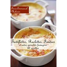 Tartiflettes, Raclettes, Fondues et autres spécialités fromagères 40 recettes (French Edition)