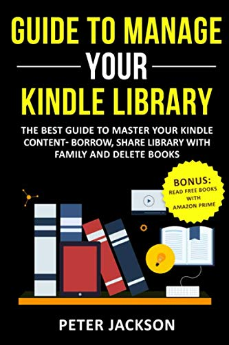 Guide to Manage Your Kindle Library: The Best Guide to Master Your Kindle Content - Borrow, Share Library with Family and Delete Books (Bonus: Read Free Books with Amazon Prime) (Best Mac Operating System 2019)