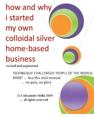 how and why i started my own colloidal silver home-based business: revised and augmented by A Alexander Stella Ph.D (2009-09-24)