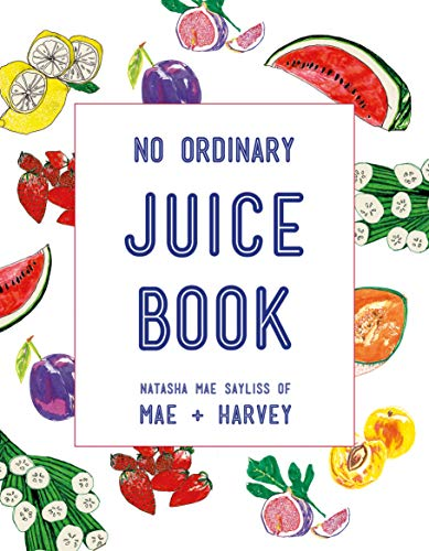 No Ordinary Juice Book: Over 100 Recipes for