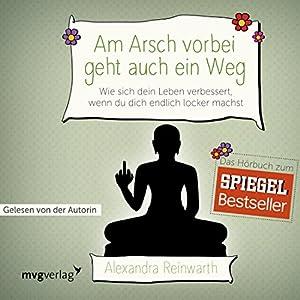 Alexandra Reinwarth - Am Arsch vorbei geht auch ein Weg: Wie sich dein Leben verbessert, wenn du dich endlich locker machst