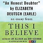 An Honest Doubter: A 'This I Believe' Essay | Elizabeth Deutsch Earle