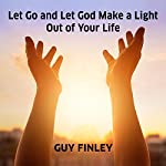 Let Go and Let God Make a Light out of Your Life | Guy Finley