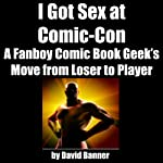 I Got Sex at Comic-Con: A Fanboy Comic Book Geek's Move from Loser to Player | David Banner