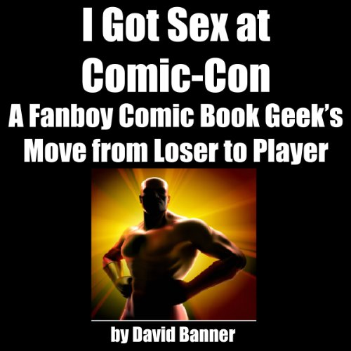 I Got Sex at Comic-Con: A Fanboy Comic Book Geek's Move from Loser to Player